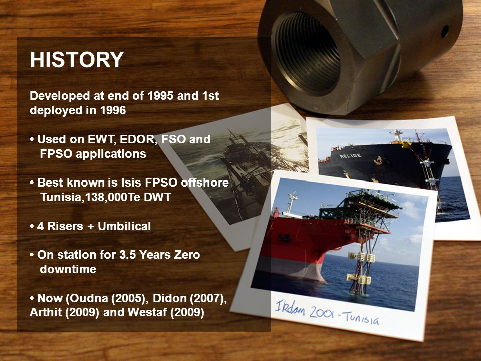 Developed at end of 1995 and 1st deployed in 1996 Used on EWT, EDOR, FSO and FPSO applications Best known is Isis FPSO offshore Tunisia,138,000Te DWT
