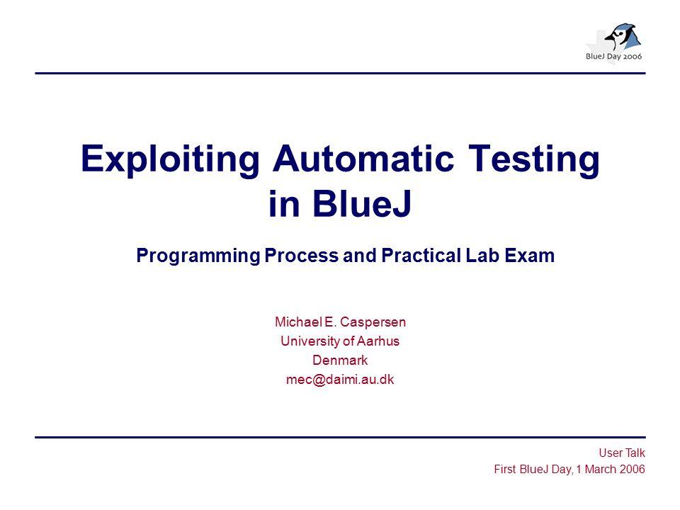 Exploiting Automatic Testing in BlueJ Programming Process and Practical Lab Exam Michael E. Caspersen University of Aarhus Denmark mec@daimi.au.dk Use