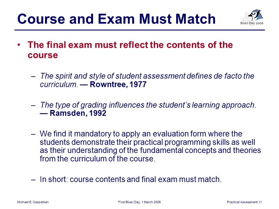 Michael E. CaspersenFirst BlueJ Day, 1 March 2006Practical Assessment.11 Course and Exam Must Match The final exam must reflect the contents of the co