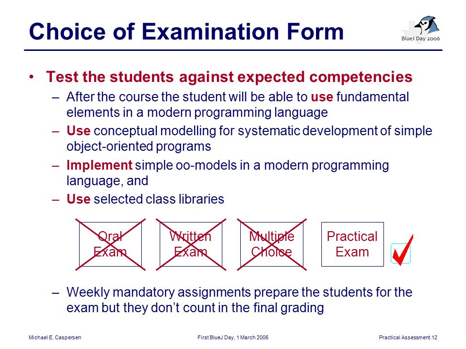 Michael E. CaspersenFirst BlueJ Day, 1 March 2006Practical Assessment.12 Choice of Examination Form Test the students against expected competencies –A