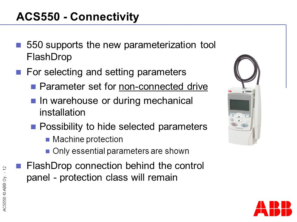 ACS550 © ABB Oy. - 12 ACS550 - Connectivity 550 supports the new parameterization tool FlashDrop For selecting and setting parameters Parameter set fo
