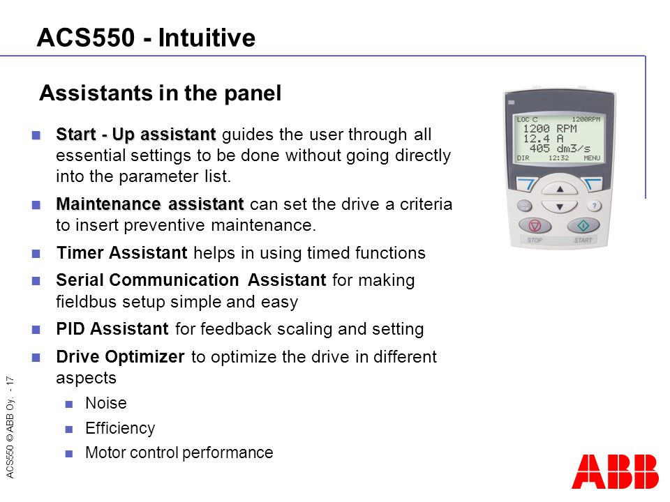 ACS550 © ABB Oy. - 17 ACS550 - Intuitive Start - Up assistant Start - Up assistant guides the user through all essential settings to be done without g