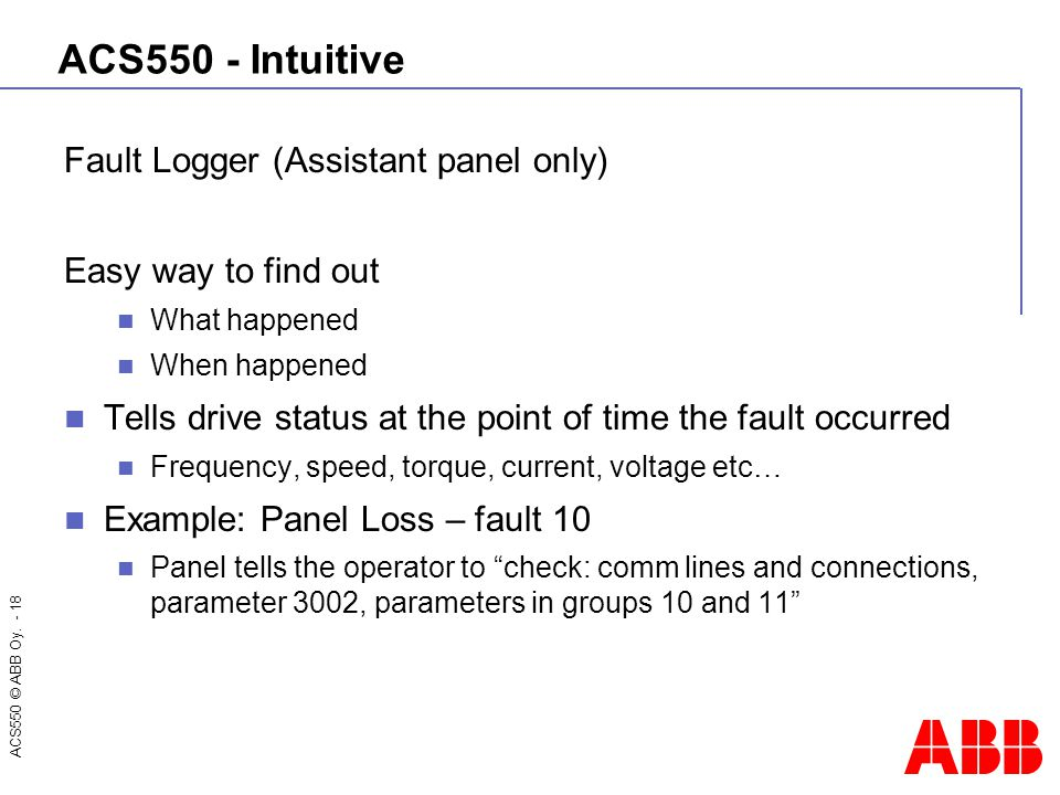 ACS550 © ABB Oy. - 18 ACS550 - Intuitive Fault Logger (Assistant panel only) Easy way to find out What happened When happened Tells drive status at th