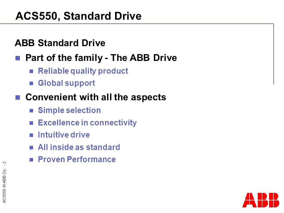 ACS550 © ABB Oy. - 2 ACS550, Standard Drive ABB Standard Drive Part of the family - The ABB Drive Reliable quality product Global support Convenient w