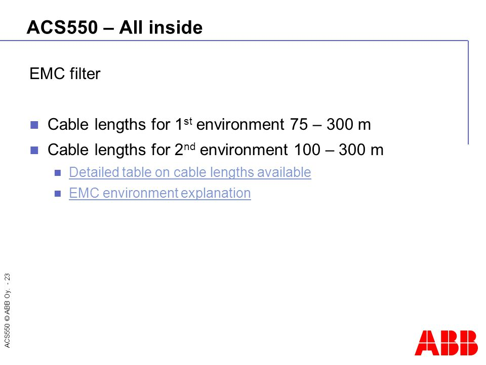 ACS550 © ABB Oy. - 23 ACS550 – All inside EMC filter Cable lengths for 1 st environment 75 – 300 m Cable lengths for 2 nd environment 100 – 300 m Deta