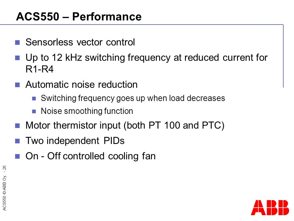 ACS550 © ABB Oy. - 26 ACS550 – Performance Sensorless vector control Up to 12 kHz switching frequency at reduced current for R1-R4 Automatic noise red