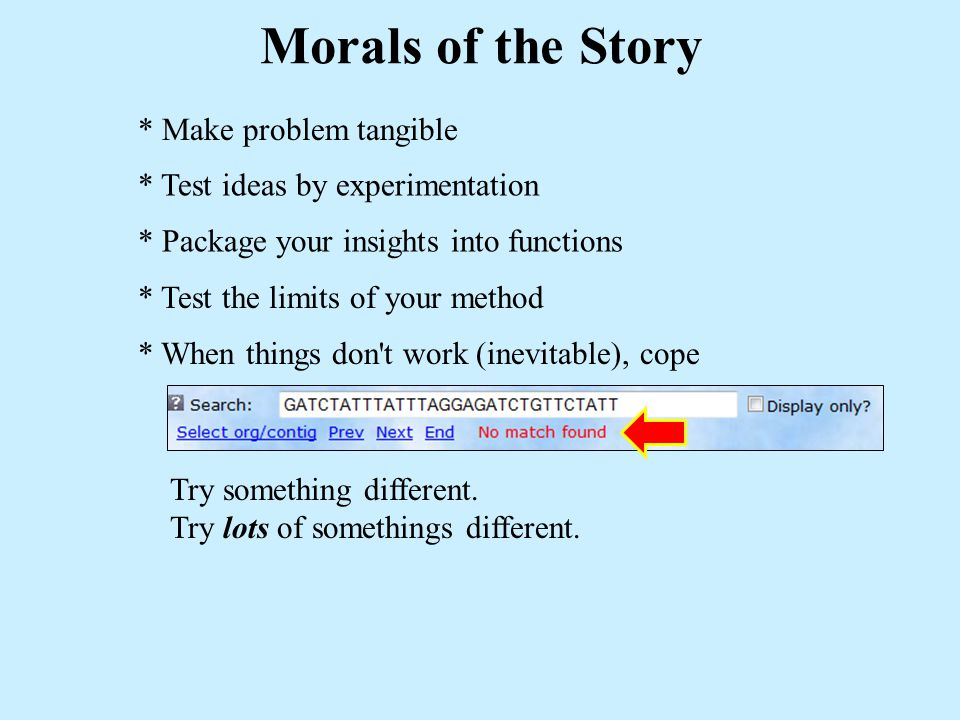 * Make problem tangible Morals of the Story * Test ideas by experimentation * Package your insights into functions * Test the limits of your method * When things don t work (inevitable), cope Try something different.