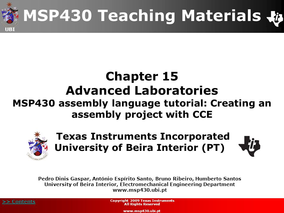 UBI >> Contents 42 Copyright 2009 Texas Instruments All Rights Reserved www.msp430.ubi.pt Project example: square root extraction (15/21)  Code implementation and analysis (continued): cmp #00,R6 jn SQRT_ADD; if temp1 < 0 go SQRT_ADD SQRT_SUB:; temp1 = temp1 - temp2 sub.w 0(SP),R6 jmp SQRT_S1 SQRT_ADD:; temp1 = temp1 + temp2 add.w 0(SP),R6 mov.w R6,2(SP)
