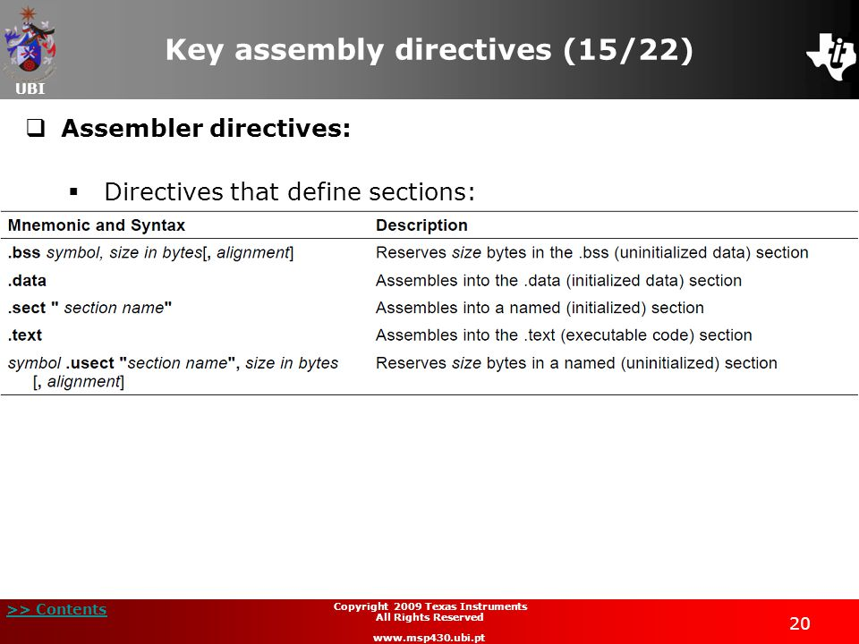 UBI >> Contents 20 Copyright 2009 Texas Instruments All Rights Reserved www.msp430.ubi.pt Key assembly directives (15/22)  Assembler directives:  Di
