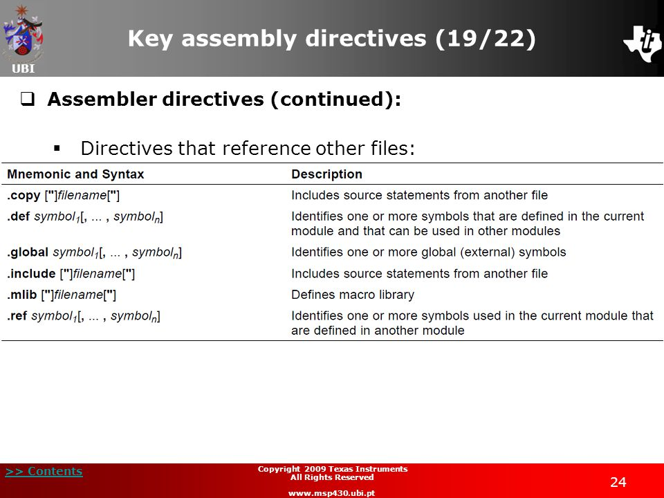 UBI >> Contents 24 Copyright 2009 Texas Instruments All Rights Reserved www.msp430.ubi.pt Key assembly directives (19/22)  Assembler directives (cont