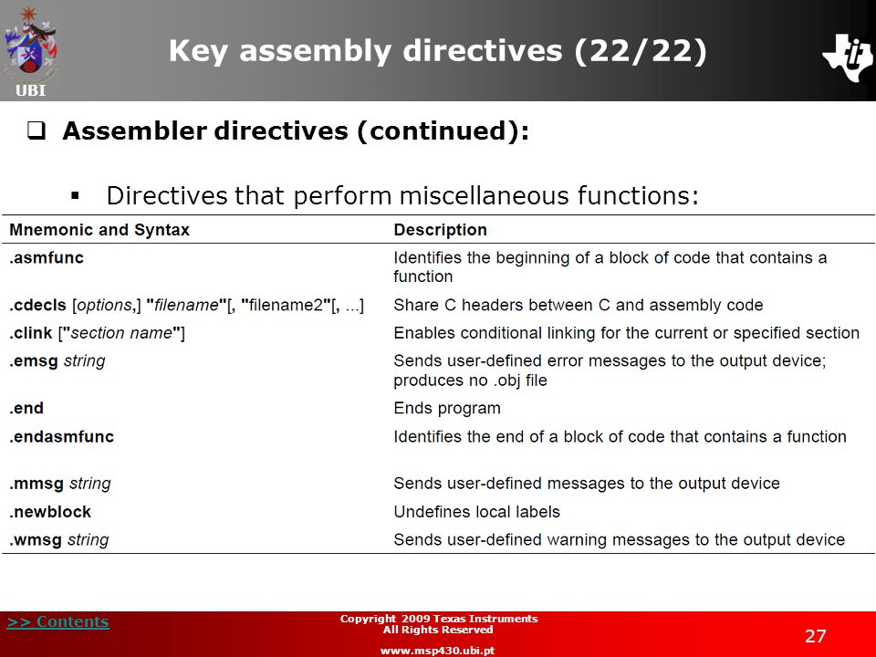 UBI >> Contents 27 Copyright 2009 Texas Instruments All Rights Reserved www.msp430.ubi.pt Key assembly directives (22/22)  Assembler directives (cont
