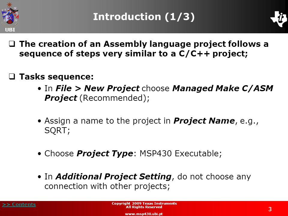 UBI >> Contents 34 Copyright 2009 Texas Instruments All Rights Reserved www.msp430.ubi.pt Project example: square root extraction (7/21)  Code implementation and analysis (continued):  The program code is placed in the section .text ;  After setting the entry point BEGIN, start to write the code;  The first task in the code is to set up the stack pointer and to stop the watchdog timer;  Next comes loading the data necessary to execute the routine in the stack using the PUSH instruction;  The routine is then called.
