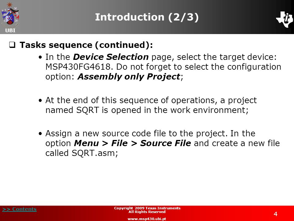 UBI >> Contents 45 Copyright 2009 Texas Instruments All Rights Reserved www.msp430.ubi.pt Project example: square root extraction (18/21)  Code implementation and analysis (continued): SQRT_PRE_SUB: mov.w R6,2(SP); save temp1 on stack mov.w @R5,R6; insert 1 in sqrt setc rlc R6 mov R6,0(R5); save sqrt rla.w R6 add #1,R6; append 01b mov.w R6,0(SP); save temp2 mov 14(SP),R6; test count dec R6 mov R6,14(SP) cmp #00,R6 jge SQRT_LOOP1 jmp SQRT_END