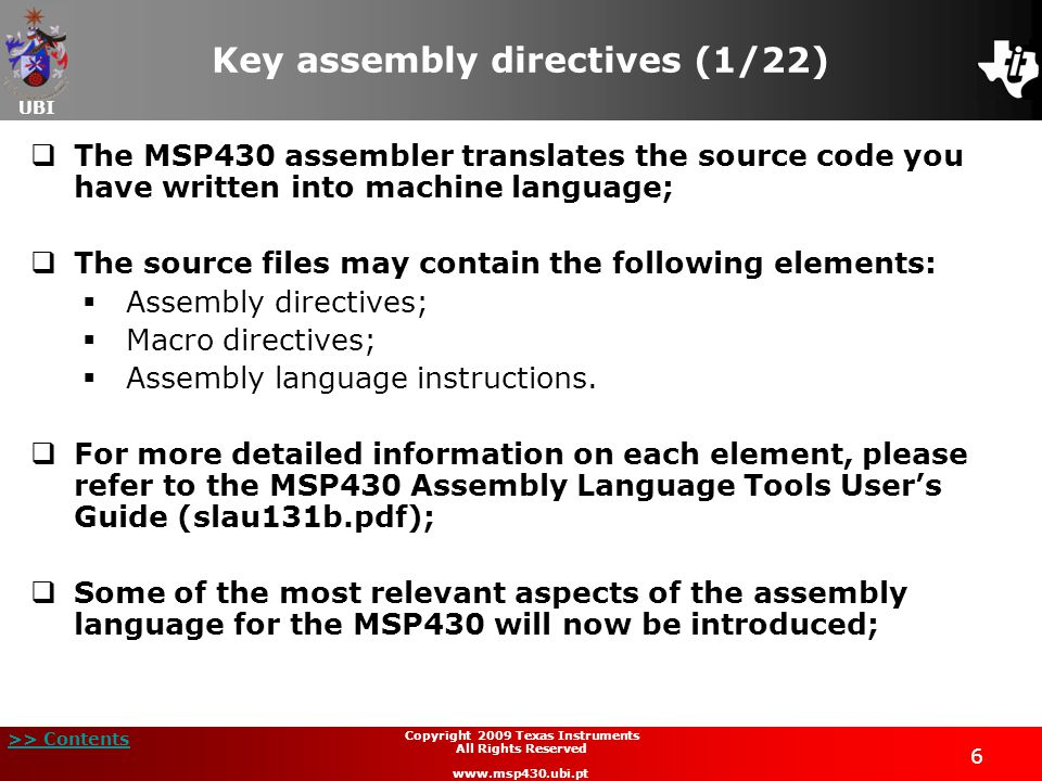 UBI >> Contents 7 Copyright 2009 Texas Instruments All Rights Reserved www.msp430.ubi.pt Key assembly directives (2/22)  The assembly programming tool processes the source code, producing an object file, and a descriptive listing of the entire process;  This process is completely controlled by macros, allowing conditional execution;  A options list can be found in the document MSP430 Assembly Language Tools User's Guide (slau131b.pdf);  The MPS430 source code programs contains sequences of statements that have:  Assembly directives;  Assembly instructions;  Macros, and;  Comments.