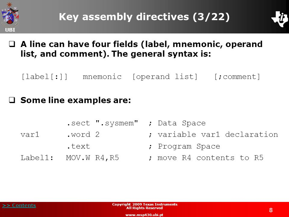 UBI >> Contents 9 Copyright 2009 Texas Instruments All Rights Reserved www.msp430.ubi.pt Key assembly directives (4/22)  The general guidelines for writing the code are:  All statements must begin with a label, a blank, an asterisk, or a semicolon;  Labels are optional.