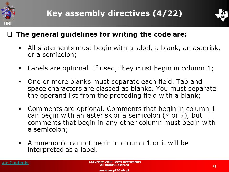UBI >> Contents 10 Copyright 2009 Texas Instruments All Rights Reserved www.msp430.ubi.pt Key assembly directives (5/22)  The assembler supports several formats for constants:  Binary integer: 1111 0000b0xF8  Octal integer: 2260x96  Decimal integer: 25 0x19  Hexadecimal integer0x78  Character 'a'  Assembly timevalue1.set 3