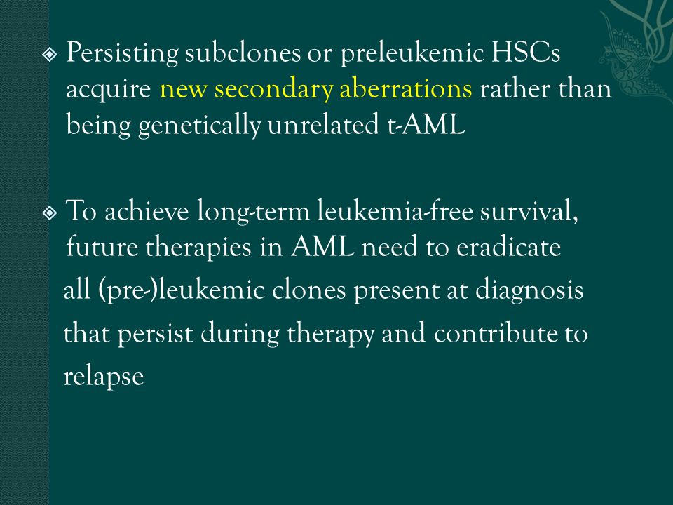  Persisting subclones or preleukemic HSCs acquire new secondary aberrations rather than being genetically unrelated t-AML  To achieve long-term leuk
