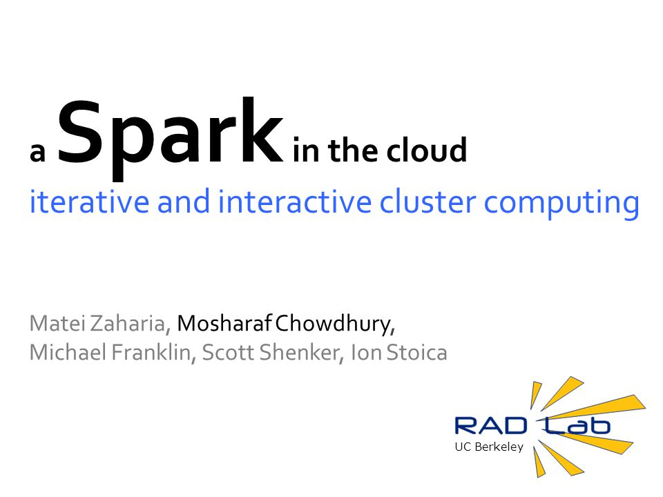 UC Berkeley a Spark in the cloud iterative and interactive cluster computing Matei Zaharia, Mosharaf Chowdhury, Michael Franklin, Scott Shenker, Ion Stoica