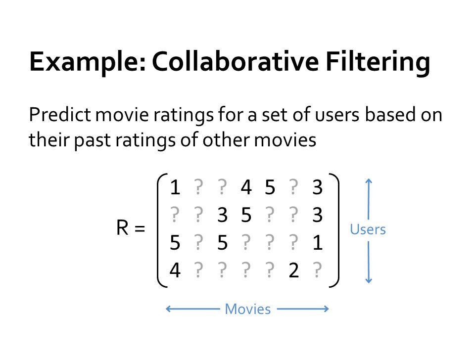 Example: Collaborative Filtering Predict movie ratings for a set of users based on their past ratings of other movies R = 1 45 3 35 35 5 14 2 1 45 3 35 35 5 14 2.