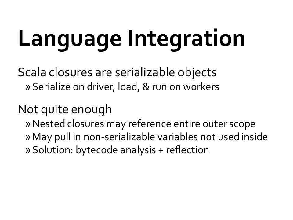 Language Integration Scala closures are serializable objects »Serialize on driver, load, & run on workers Not quite enough »Nested closures may reference entire outer scope »May pull in non-serializable variables not used inside »Solution: bytecode analysis + reflection
