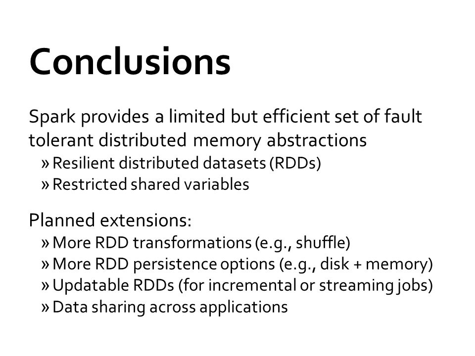 Conclusions Spark provides a limited but efficient set of fault tolerant distributed memory abstractions »Resilient distributed datasets (RDDs) »Restricted shared variables Planned extensions: »More RDD transformations (e.g., shuffle) »More RDD persistence options (e.g., disk + memory) »Updatable RDDs (for incremental or streaming jobs) »Data sharing across applications