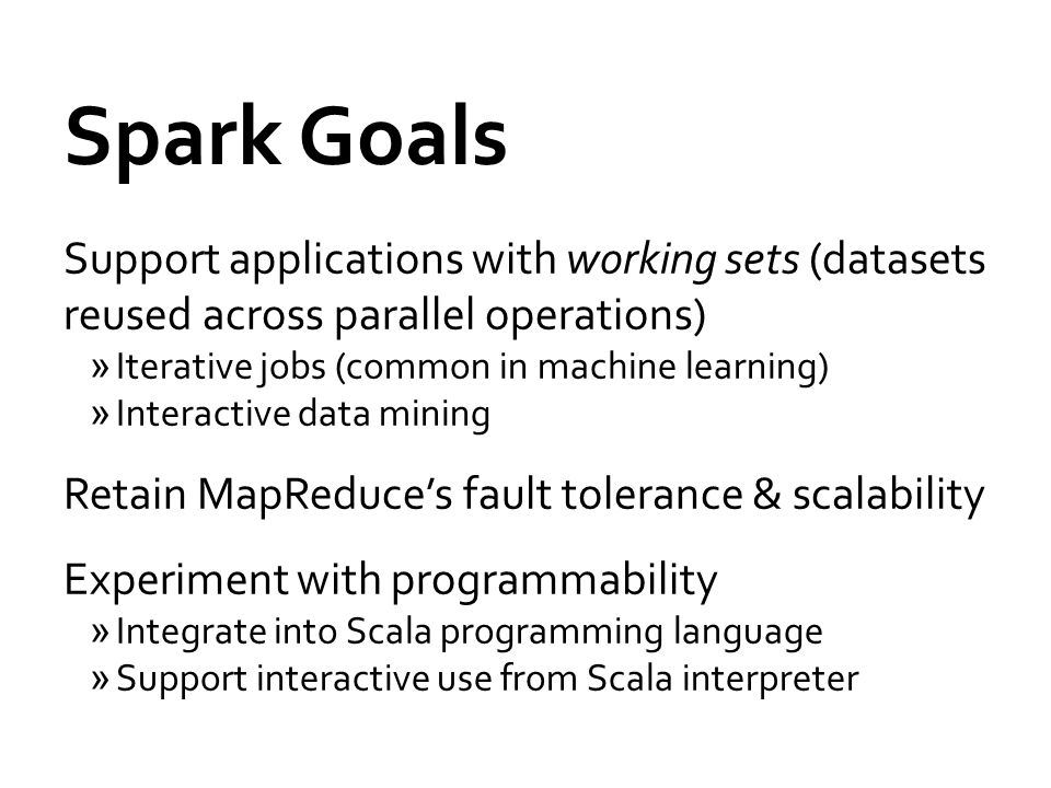 Spark Goals Support applications with working sets (datasets reused across parallel operations) »Iterative jobs (common in machine learning) »Interactive data mining Retain MapReduce's fault tolerance & scalability Experiment with programmability »Integrate into Scala programming language »Support interactive use from Scala interpreter