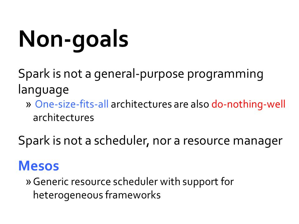 Non-goals Spark is not a general-purpose programming language » One-size-fits-all architectures are also do-nothing-well architectures Spark is not a scheduler, nor a resource manager Mesos »Generic resource scheduler with support for heterogeneous frameworks