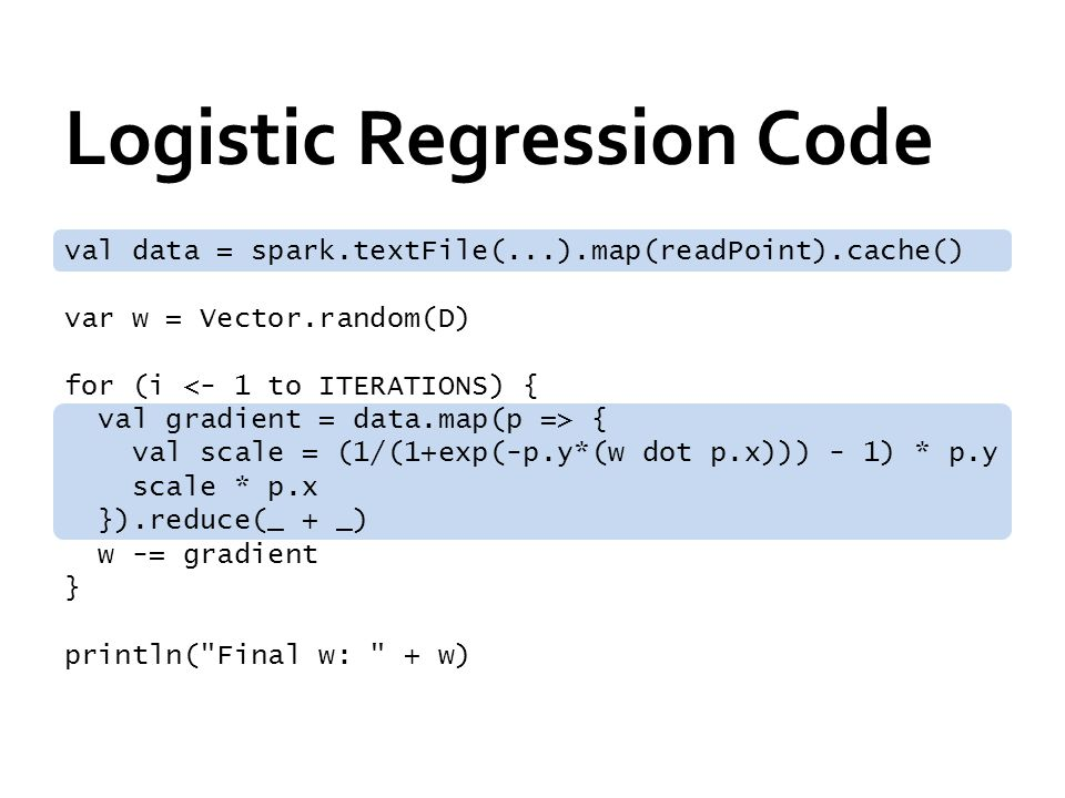 Logistic Regression Code val data = spark.textFile(...).map(readPoint).cache() var w = Vector.random(D) for (i <- 1 to ITERATIONS) { val gradient = data.map(p => { val scale = (1/(1+exp(-p.y*(w dot p.x))) - 1) * p.y scale * p.x }).reduce(_ + _) w -= gradient } println( Final w: + w)