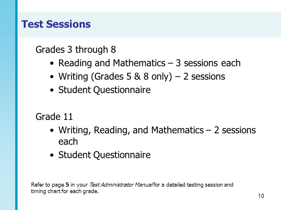 10 Test Sessions Grades 3 through 8 Reading and Mathematics – 3 sessions each Writing (Grades 5 & 8 only) – 2 sessions Student Questionnaire Grade 11