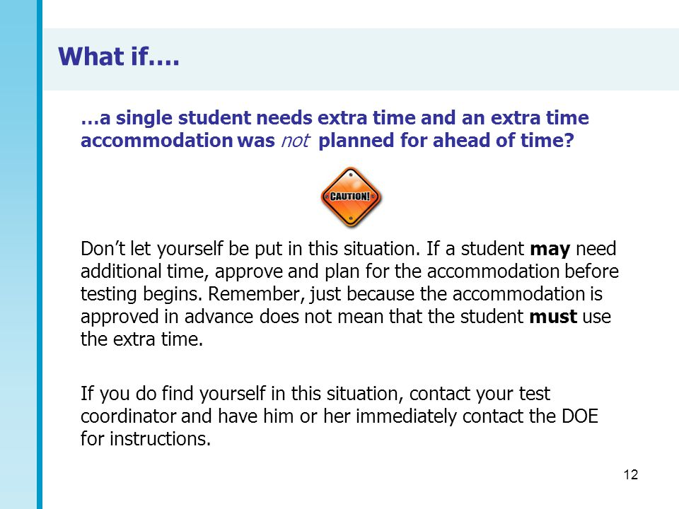 12 What if…. …a single student needs extra time and an extra time accommodation was not planned for ahead of time? Don't let yourself be put in this s