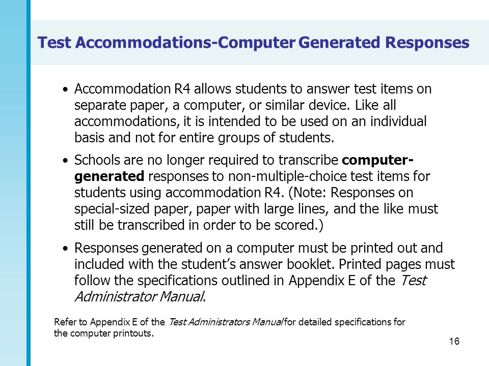 16 Test Accommodations-Computer Generated Responses Accommodation R4 allows students to answer test items on separate paper, a computer, or similar de