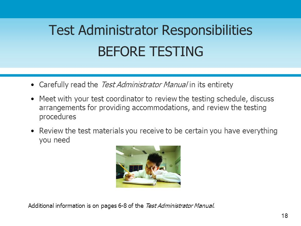 18 Test Administrator Responsibilities BEFORE TESTING Carefully read the Test Administrator Manual in its entirety Meet with your test coordinator to