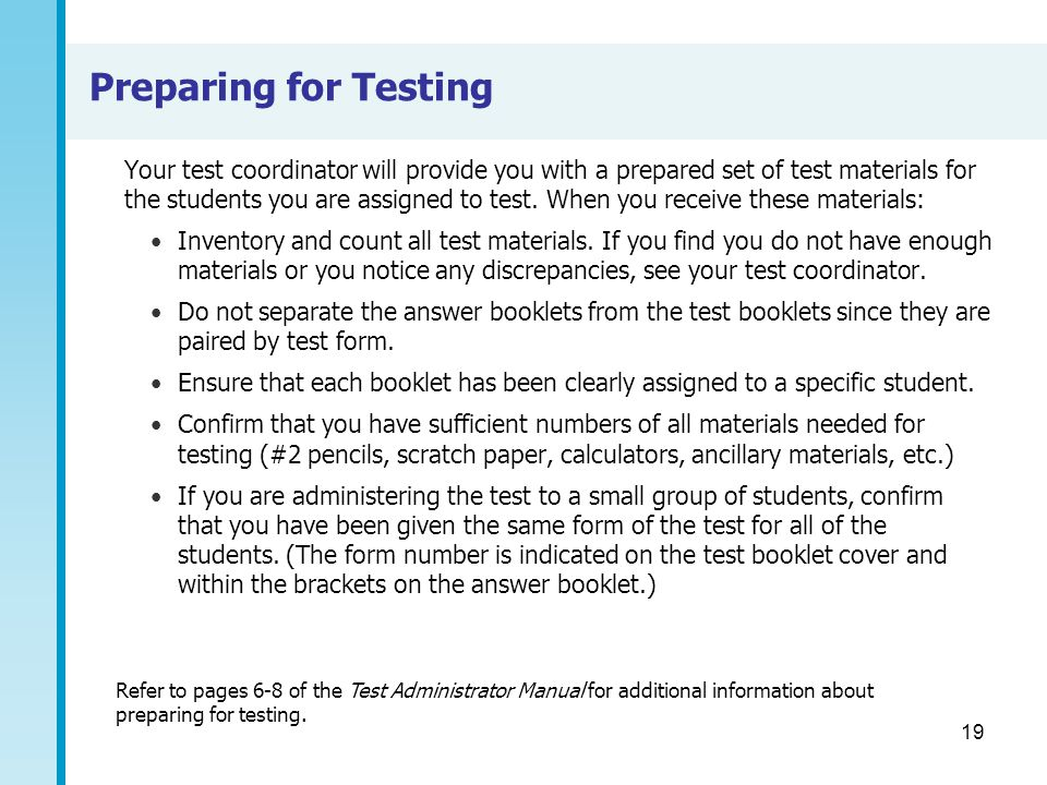 19 Preparing for Testing Your test coordinator will provide you with a prepared set of test materials for the students you are assigned to test. When