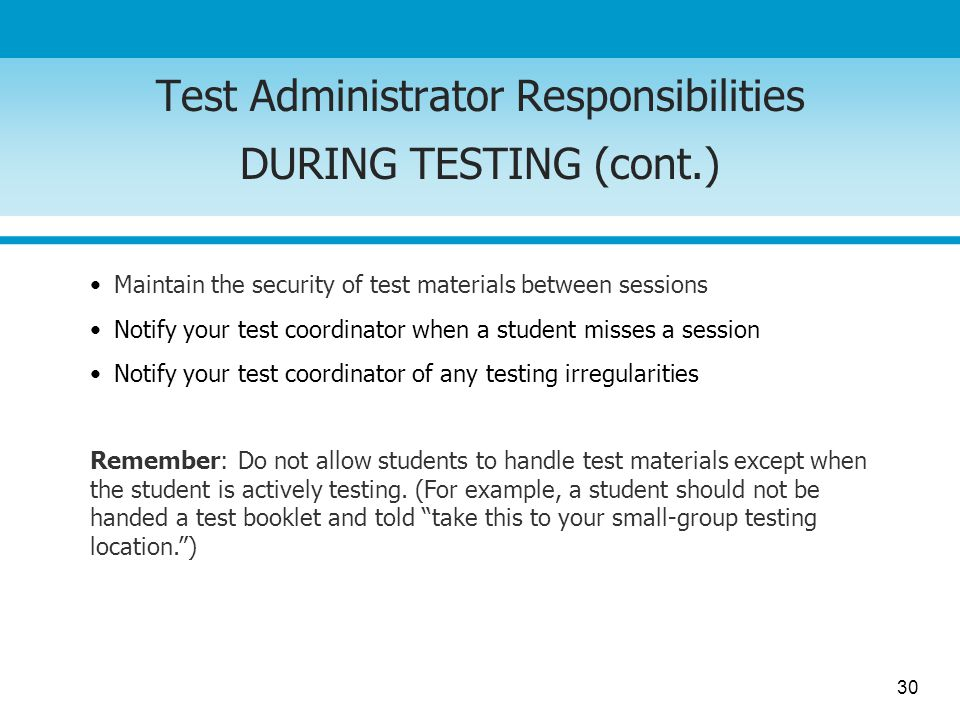 30 Test Administrator Responsibilities DURING TESTING (cont.) Remember: Do not allow students to handle test materials except when the student is acti