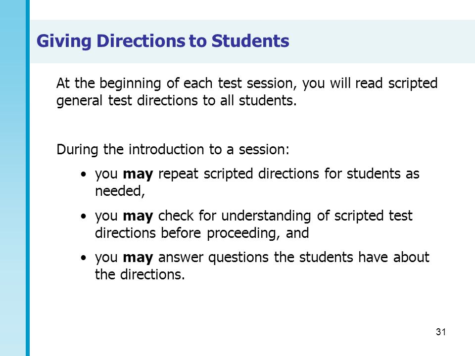31 Giving Directions to Students At the beginning of each test session, you will read scripted general test directions to all students. During the int