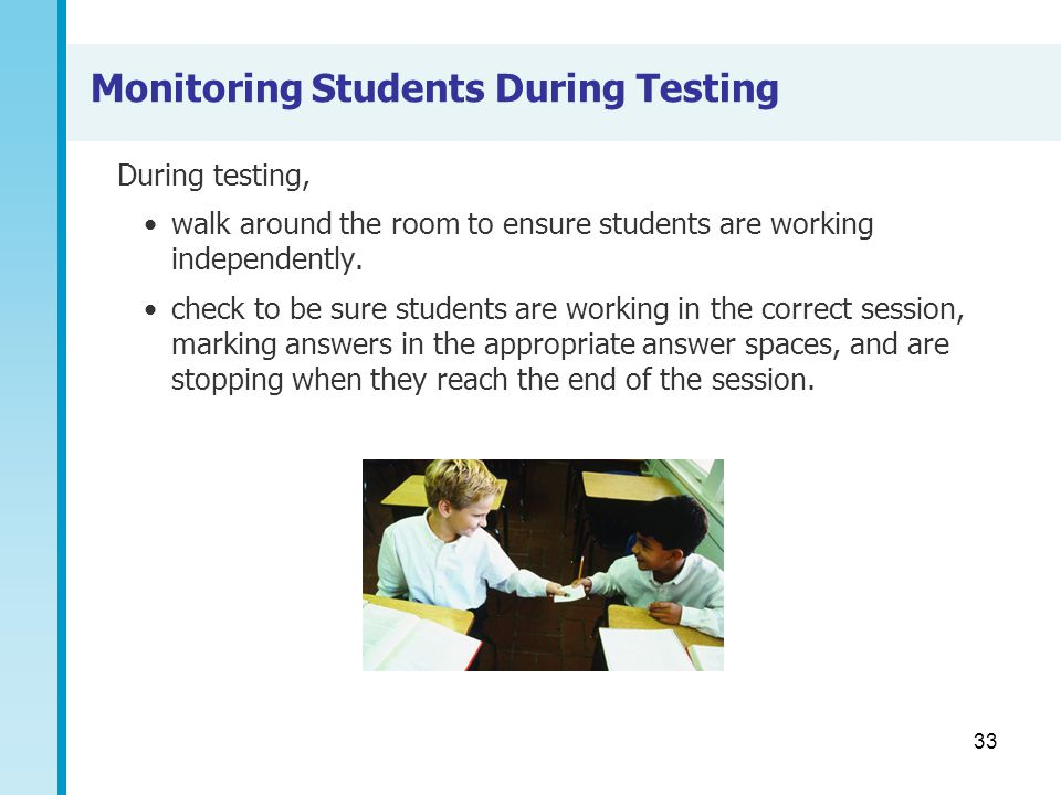 33 Monitoring Students During Testing During testing, walk around the room to ensure students are working independently. check to be sure students are