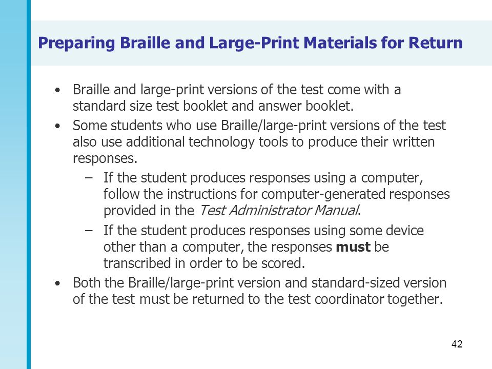 42 Preparing Braille and Large-Print Materials for Return Braille and large-print versions of the test come with a standard size test booklet and answ