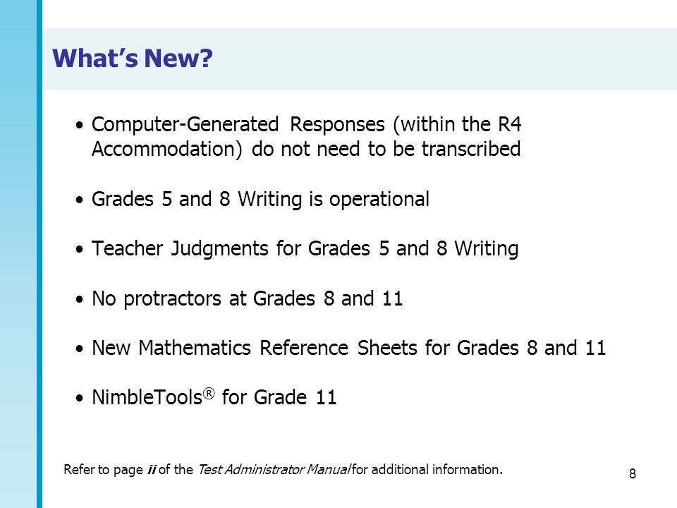 8 What's New? Computer-Generated Responses (within the R4 Accommodation) do not need to be transcribed Grades 5 and 8 Writing is operational Teacher J