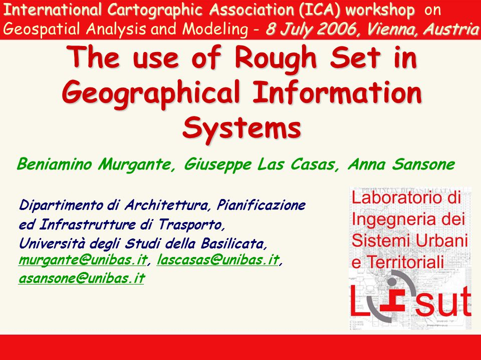 International Cartographic Association (ICA) workshop 8 July 2006, Vienna, Austria International Cartographic Association (ICA) workshop on Geospatial Analysis and Modeling - 8 July 2006, Vienna, Austria The use of Rough Set in Geographical Information Systems Beniamino Murgante, Giuseppe Las Casas, Anna Sansone Dipartimento di Architettura, Pianificazione ed Infrastrutture di Trasporto, Università degli Studi della Basilicata, murgante@unibas.it, lascasas@unibas.it, asansone@unibas.it murgante@unibas.itlascasas@unibas.it asansone@unibas.it