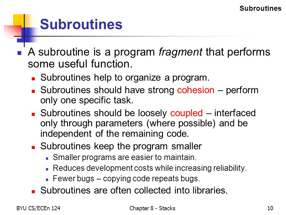 BYU CS/ECEn 124Chapter 8 - Stacks10 Subroutines A subroutine is a program fragment that performs some useful function.