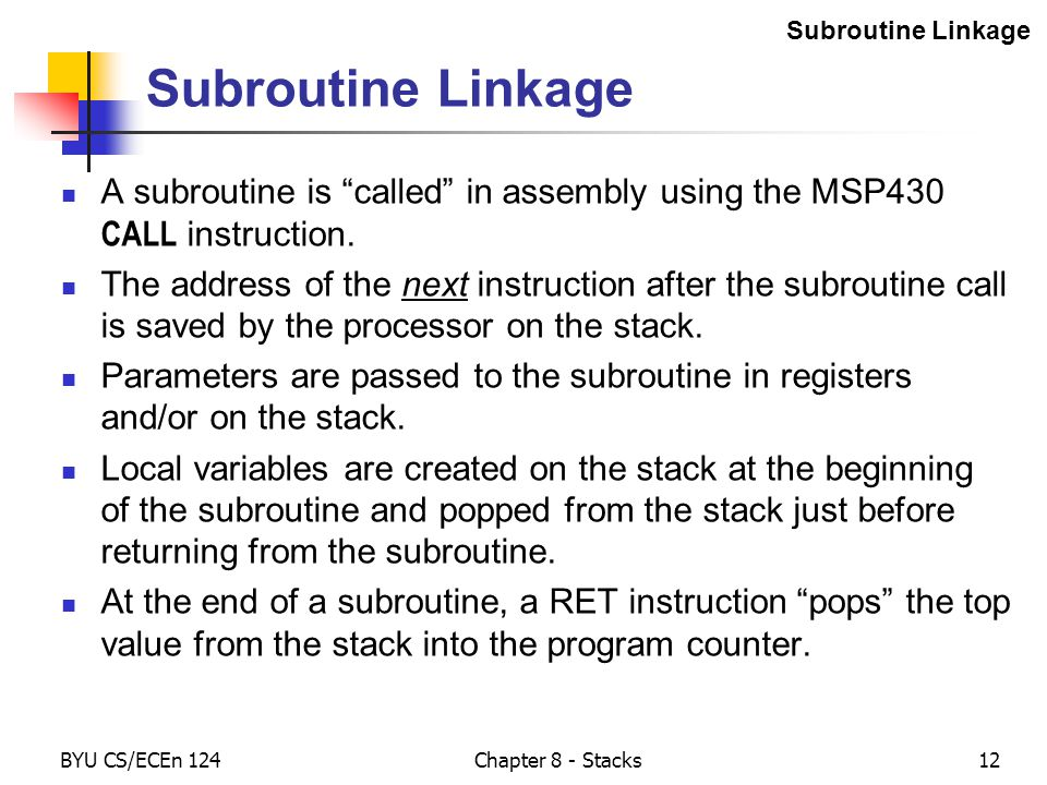 BYU CS/ECEn 124Chapter 8 - Stacks12 Subroutine Linkage A subroutine is called in assembly using the MSP430 CALL instruction.