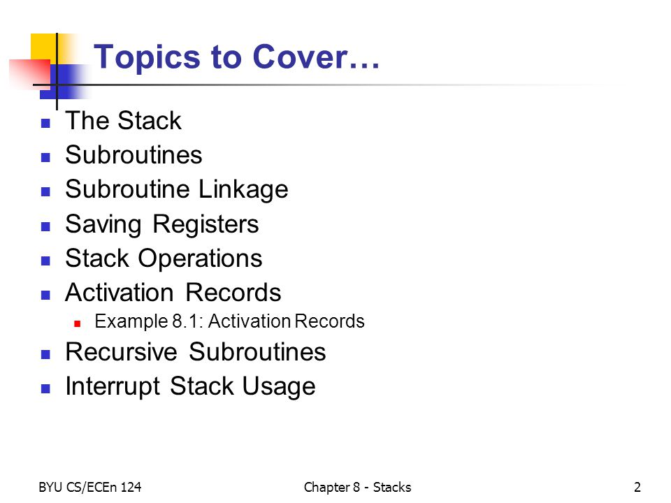 BYU CS/ECEn 124Chapter 8 - Stacks2 Topics to Cover… The Stack Subroutines Subroutine Linkage Saving Registers Stack Operations Activation Records Example 8.1: Activation Records Recursive Subroutines Interrupt Stack Usage