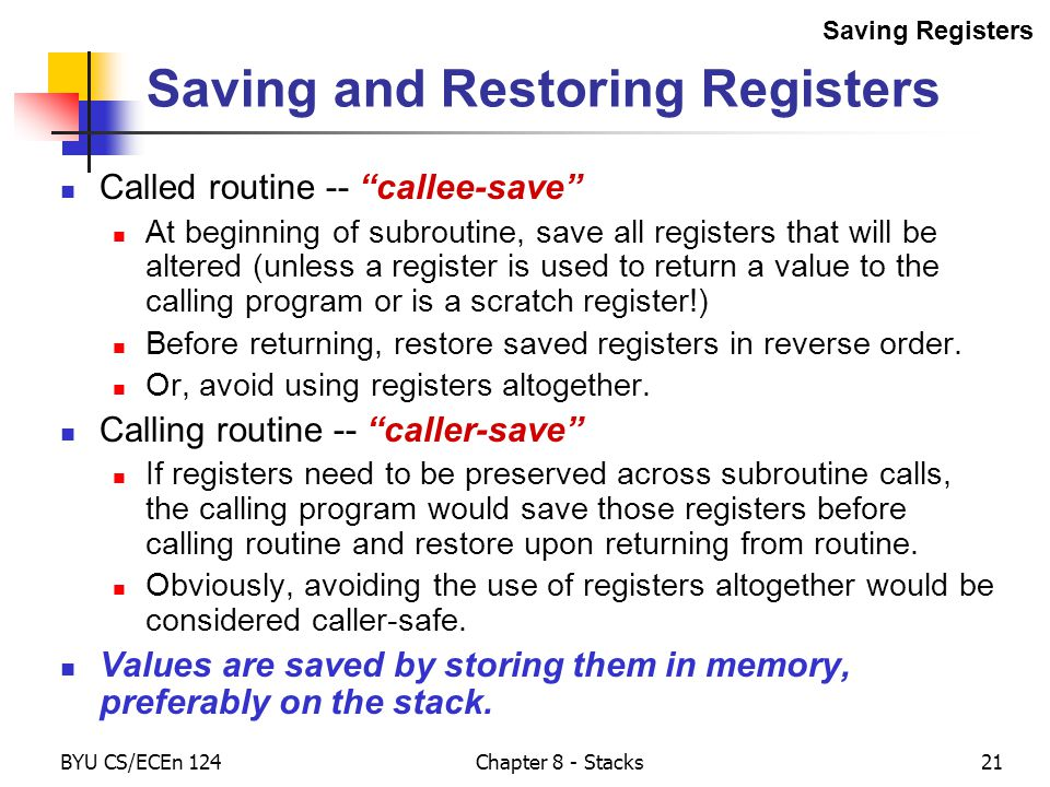 BYU CS/ECEn 124Chapter 8 - Stacks21 Saving and Restoring Registers Called routine -- callee-save At beginning of subroutine, save all registers that will be altered (unless a register is used to return a value to the calling program or is a scratch register!) Before returning, restore saved registers in reverse order.