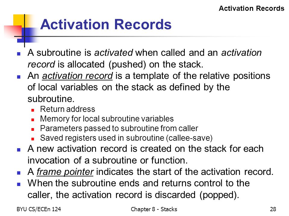 BYU CS/ECEn 124Chapter 8 - Stacks28 Activation Records A subroutine is activated when called and an activation record is allocated (pushed) on the sta