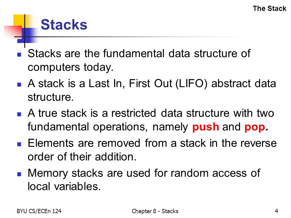 BYU CS/ECEn 124Chapter 8 - Stacks4 Stacks Stacks are the fundamental data structure of computers today.