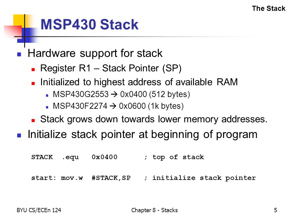 BYU CS/ECEn 124Chapter 8 - Stacks5 MSP430 Stack Hardware support for stack Register R1 – Stack Pointer (SP) Initialized to highest address of available RAM MSP430G2553  0x0400 (512 bytes) MSP430F2274  0x0600 (1k bytes) Stack grows down towards lower memory addresses.