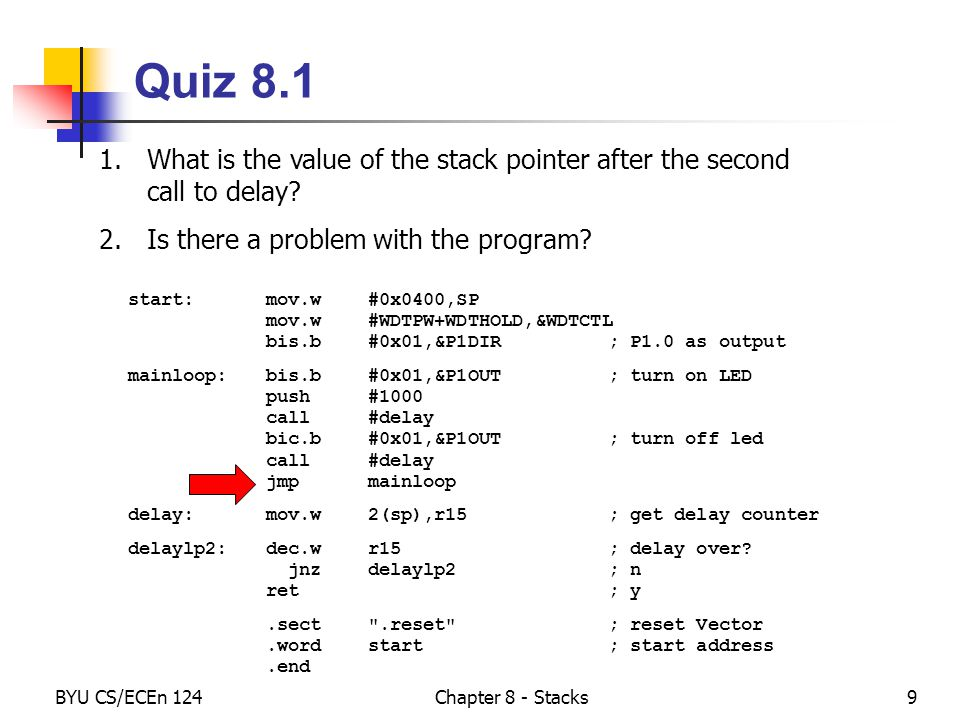 BYU CS/ECEn 124Chapter 8 - Stacks30 Quiz 8.3 Change the following code to use a callee-save, loosely coupled, cohesive subroutine..cdeclsC, msp430.h .text start:mov.w#0x0400,SP mov.w#WDTPW+WDTHOLD,&WDTCTL bis.b#0x01,&P1DIR; P1.0 as output mainloop:bis.b#0x01,&P1OUT; turn on LED mov.w#10000,r15; delay counter delaylp1:dec.wr15; delay over.