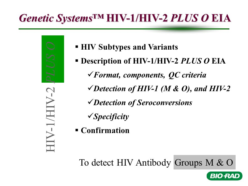 HIV-1/HIV-2 PLUS O To detect HIV Antibody Groups M & O Genetic Systems™ HIV-1/HIV-2 PLUS O EIA   HIV Subtypes and Variants   Description of HIV-1/HIV-2 PLUS O EIA Format, components, QC criteria Detection of HIV-1 (M & O), and HIV-2 Detection of Seroconversions Specificity   Confirmation