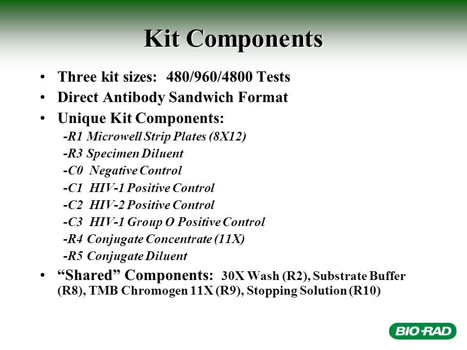 Kit Components Three kit sizes: 480/960/4800 Tests Direct Antibody Sandwich Format Unique Kit Components: -R1Microwell Strip Plates (8X12) -R3Specimen Diluent -C0 Negative Control -C1 HIV-1 Positive Control -C2 HIV-2 Positive Control -C3 HIV-1 Group O Positive Control -R4Conjugate Concentrate (11X) -R5Conjugate Diluent Shared Components: 30X Wash (R2), Substrate Buffer (R8), TMB Chromogen 11X (R9), Stopping Solution (R10)