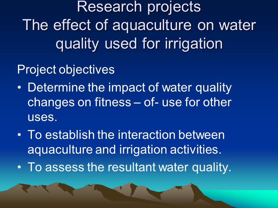 Research projects The effect of aquaculture on water quality used for irrigation Project objectives Determine the impact of water quality changes on f